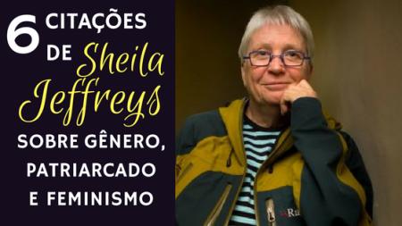 6 citações de Sheila Jeffreys sobre Gênero, Patriarcado e Feminismo